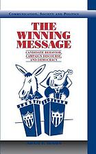 The winning message : candidate behavior, campaign discourse, and democracy