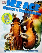 Ice age, dawn of the dinosaurs : the essential guide