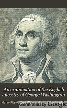 An examination of the English ancestry of George Washington : setting forth the evidence to connect him with the Washingtons of Sulgrave and Brington