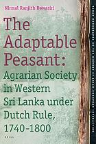 The adaptable peasant : agrarian society in western Sri Lanka under Dutch rule, 1740-1800