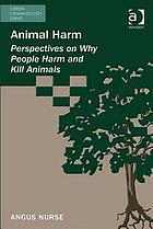 Animal harm : perspectives on why people harm and kill animals