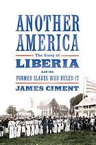 Another America : the story of Liberia and the former slaves who ruled it