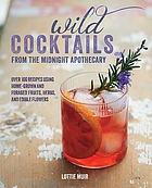 Wild cocktails from the Midnight Apothecary : over 100 recipes using home-grown and foraged fruits, herbs, and edible flowers