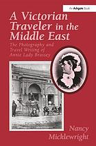 A Victorian traveler in the Middle East : the photography and travel writing of Annie Lady Brassey