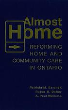Almost home : reforming home and community care in Ontario