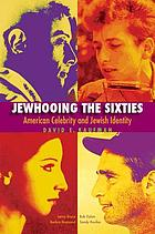Jewhooing the sixties : American celebrity and Jewish identity; Sandy Koufax, Lenny Bruce, Bob Dylan, and Barbra Streisand