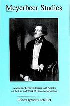 Meyerbeer studies : a series of lectures, essays, and articles on the life and work of Giacomo Meyerbeer