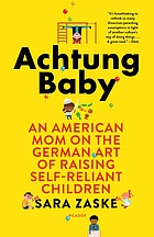 Achtung baby : an American mom on the German art of raising self-reliant children