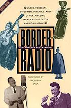 Border radio : quacks, yodelers, pitchmen, psychics, and other amazing broadcasters of the American airwaves