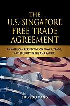 The U.S.-Singapore free trade agreement : an American perspective on power, trade, and security in the Asia Pacific