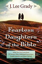 Fearless daughters of the Bible : what you can learn from 22 women who challenged tradition, fought injustice and dared to lead