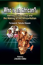 Who is an African? : identity, citizenship and the making of the Africa-nation