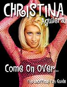 Christina Aguilera : [come on over-, the unofficial fan guide].