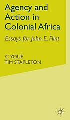 Agency and action in colonial Africa : essays for John E. Flint