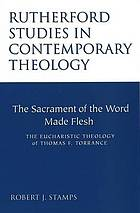 The sacrament of the word made flesh : the eucharistic theology of Thomas F. Torrance