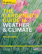The gardener's guide to understanding weather and climate : how to understand the weather and make it work for you