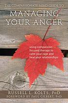 The compassionate-mind guide to managing your anger : using compassion-focused therapy to calm your rage and heal your relationships