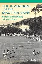 The invention of the beautiful game : football and the making of modern Brazil