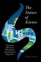 The nature of science : integrating historical, philosophical, and sociological perspectives