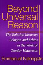 Beyond universal reason : the relation between religion and ethics in the work of Stanley Hauerwas