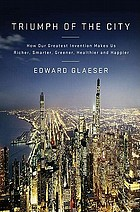 Triumph of the city : how our greatest invention makes us richer, smarter, greener, healthier, and happier