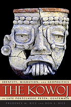 The Kowoj : identity, migration, and geopolitics in late postclassic Petén, Guatemala