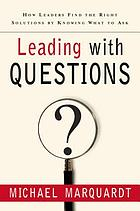 Leading with questions : how leaders find the right solutions by knowing what to ask