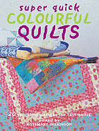 Super quick colourful quilts : 20 sparkling designs for fast quilts