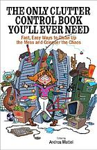 The only clutter control book youll ever need : fast, easy ways to clean up the mess and conquer the chaos
