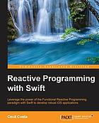 Reactive programming with Swift : leverage the power of the functional reactive programming paradigm with Swift to develop robust iOS applications