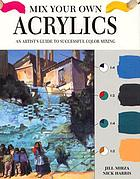 Mix your own acrylics : an artist's guide to successful color mixing