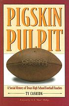 Pigskin pulpit : a social history of Texas high school football coaches