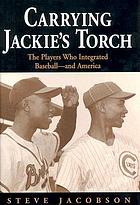 Carrying Jackie's torch : the players who integrated baseball-- and America