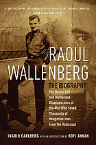 Raoul Wallenberg : the heroic life and mysterious disappearance of the man who saved thousands of Hungarian Jews from the Holocaust
