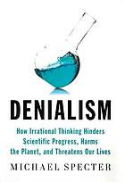 Denialism : how irrational thinking hinders scientific progress, harms the planet, and threatens our lives