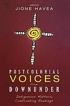 Postcolonial voices from downunder : indigenous matters, confronting readings