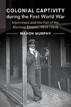 Colonial captivity during the First World War : internment and the fall of the German empire, 1914-1919