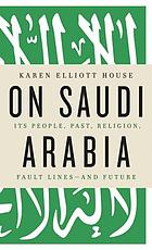On Saudi Arabia : its people, past, religion, contradictions, and future