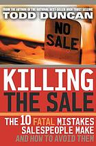 Killing the sale : the 10 fatal mistakes salespeople make and how to avoid them