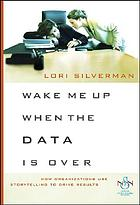 Wake Me Up When the Data Is Over : How Organizations Use Stories to Drive R.