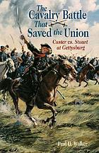 The cavalry battle that saved the Union : Custer vs. Stuart at Gettysburg