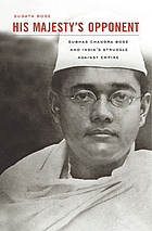 His majesty's opponent : Subhas Chandra Bose and India's struggle against empire