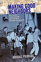 Making good neighbors : civil rights, liberalism, and integration in postwar Philadelphia