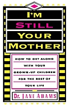 I'm still your mother : how to get along with your grown-up children for the rest of your life