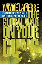 The global war on your guns : inside the U.N. plan to destroy the Bill of Rights
