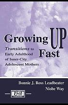 Growing up fast : transitions to early adulthood of inner-city adolescent mothers