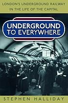 Underground To Everywhere : London's Underground Railway in the Life of the Capital.