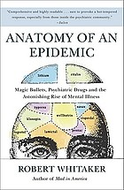 Anatomy of an epidemic : magic bullets, psychiatric drugs, and the astonishing rise of mental illness in America