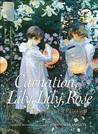 Carnation, lily, lily, rose : the story of a painting