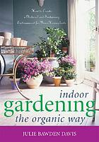 Indoor gardening the organic way : how to create a natural and sustaining environment for your houseplants